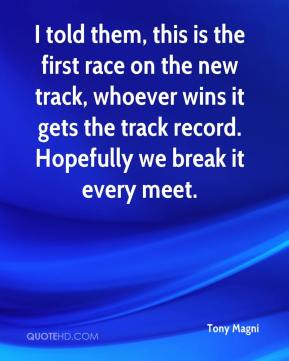 Tony Magni  - I told them, this is the first race on the new track, whoever wins it gets the track record. Hopefully we break it every meet.