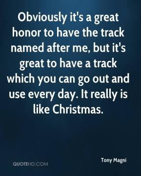 Tony Magni  - Obviously it's a great honor to have the track named after me, but it's great to have a track which you can go out and use every day. It really is like Christmas.