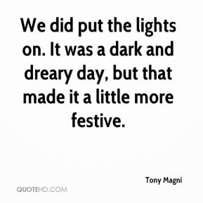 Tony Magni  - We did put the lights on. It was a dark and dreary day, but that made it a little more festive.