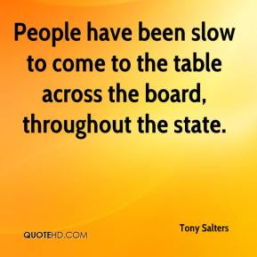 Tony Salters  - People have been slow to come to the table across the board, throughout the state.