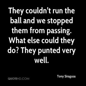 They couldn't run the ball and we stopped them from passing. What else could they do? They punted very well.