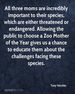 Tony Vecchio  - All three moms are incredibly important to their species, which are either threatened or endangered. Allowing the public to choose a Zoo Mother of the Year gives us a chance to educate them about the challenges facing these species.