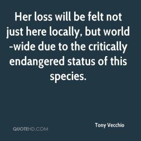 Tony Vecchio  - Her loss will be felt not just here locally, but world-wide due to the critically endangered status of this species.