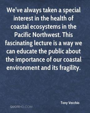 Tony Vecchio  - We've always taken a special interest in the health of coastal ecosystems in the Pacific Northwest. This fascinating lecture is a way we can educate the public about the importance of our coastal environment and its fragility.