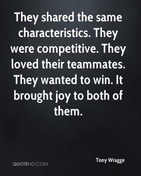 Tony Wragge  - They shared the same characteristics. They were competitive. They loved their teammates. They wanted to win. It brought joy to both of them.