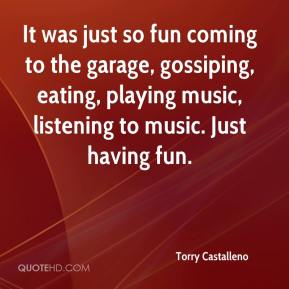 Torry Castalleno  - It was just so fun coming to the garage, gossiping, eating, playing music, listening to music. Just having fun.