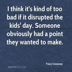 Tracy Conaway  - I think it's kind of too bad if it disrupted the kids' day. Someone obviously had a point they wanted to make.
