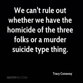 Tracy Conaway  - We can't rule out whether we have the homicide of the three folks or a murder suicide type thing.