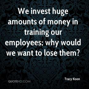 Tracy Koon  - We invest huge amounts of money in training our employees; why would we want to lose them?