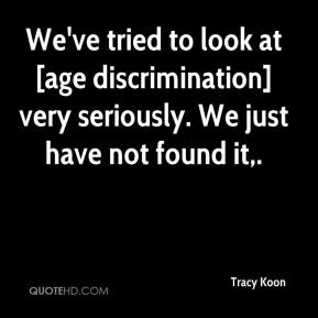 Tracy Koon  - We've tried to look at [age discrimination] very seriously. We just have not found it.