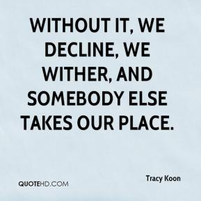 Tracy Koon  - Without it, we decline, we wither, and somebody else takes our place.