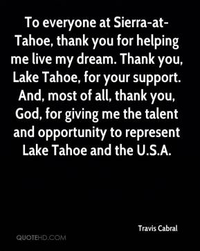 Travis Cabral  - To everyone at Sierra-at-Tahoe, thank you for helping me live my dream. Thank you, Lake Tahoe, for your support. And, most of all, thank you, God, for giving me the talent and opportunity to represent Lake Tahoe and the U.S.A.