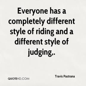 Travis Pastrana  - Everyone has a completely different style of riding and a different style of judging.