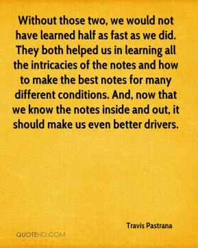 Travis Pastrana  - Without those two, we would not have learned half as fast as we did. They both helped us in learning all the intricacies of the notes and how to make the best notes for many different conditions. And, now that we know the notes inside and out, it should make us even better drivers.