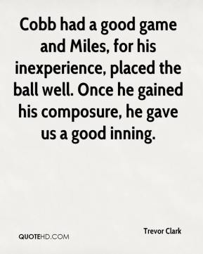 Trevor Clark  - Cobb had a good game and Miles, for his inexperience, placed the ball well. Once he gained his composure, he gave us a good inning.