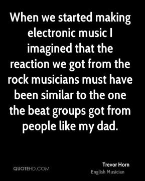 Trevor Horn - When we started making electronic music I imagined that the reaction we got from the rock musicians must have been similar to the one the beat groups got from people like my dad.