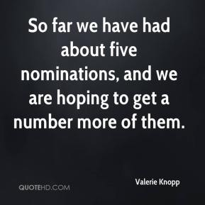 Valerie Knopp  - So far we have had about five nominations, and we are hoping to get a number more of them.