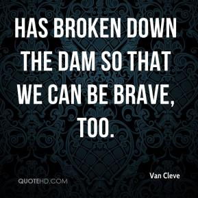 Van Cleve  - has broken down the dam so that we can be brave, too.