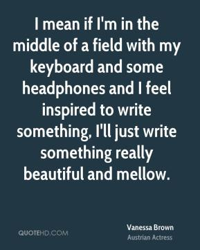 Vanessa Brown - I mean if I'm in the middle of a field with my keyboard and some headphones and I feel inspired to write something, I'll just write something really beautiful and mellow.