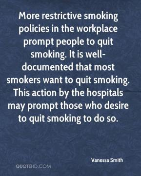 Vanessa Smith  - More restrictive smoking policies in the workplace prompt people to quit smoking. It is well-documented that most smokers want to quit smoking. This action by the hospitals may prompt those who desire to quit smoking to do so.