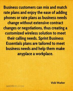 Vicki Warker  - Business customers can mix and match rate plans and enjoy the ease of adding phones or rate plans as business needs change without extensive contract changes or negotiations, thus creating a customized wireless solution to meet their calling needs. Sprint Business Essentials plans are tailored to meet business needs and help them make anyplace a workplace.