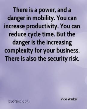 Vicki Warker  - There is a power, and a danger in mobility. You can increase productivity. You can reduce cycle time. But the danger is the increasing complexity for your business. There is also the security risk.