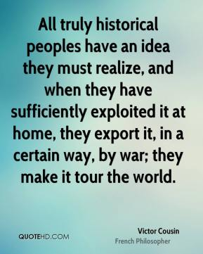 Victor Cousin - All truly historical peoples have an idea they must realize, and when they have sufficiently exploited it at home, they export it, in a certain way, by war; they make it tour the world.