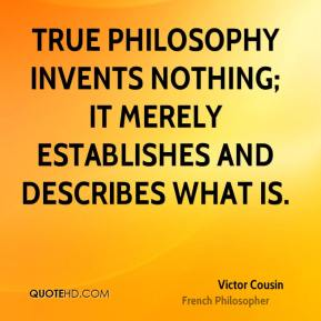 Victor Cousin - True philosophy invents nothing; it merely establishes and describes what is.