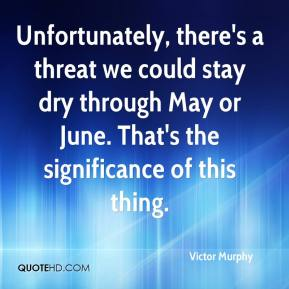Victor Murphy  - Unfortunately, there's a threat we could stay dry through May or June. That's the significance of this thing.