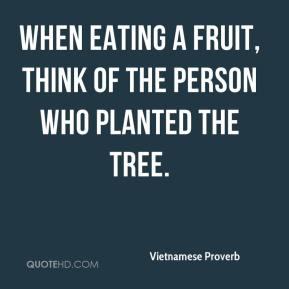Vietnamese Proverb  - When eating a fruit, think of the person who planted the tree.