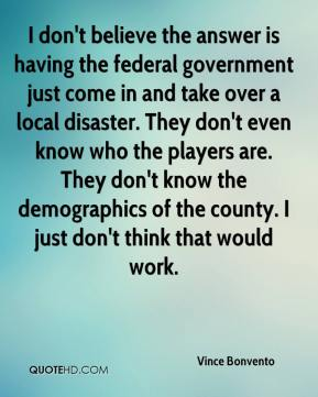 Vince Bonvento  - I don't believe the answer is having the federal government just come in and take over a local disaster. They don't even know who the players are. They don't know the demographics of the county. I just don't think that would work.
