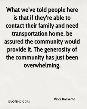 Vince Bonvento  - What we've told people here is that if they're able to contact their family and need transportation home, be assured the community would provide it. The generosity of the community has just been overwhelming.