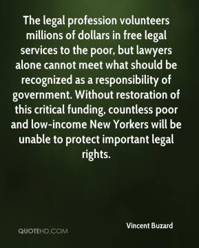 Vincent Buzard  - The legal profession volunteers millions of dollars in free legal services to the poor, but lawyers alone cannot meet what should be recognized as a responsibility of government. Without restoration of this critical funding, countless poor and low-income New Yorkers will be unable to protect important legal rights.