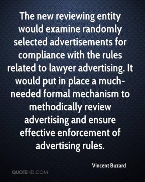 Vincent Buzard  - The new reviewing entity would examine randomly selected advertisements for compliance with the rules related to lawyer advertising. It would put in place a much-needed formal mechanism to methodically review advertising and ensure effective enforcement of advertising rules.