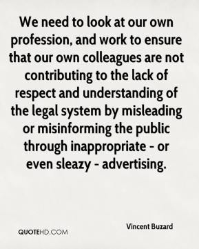 We need to look at our own profession, and work to ensure that our own colleagues are not contributing to the lack of respect and understanding of the legal system by misleading or misinforming the public through inappropriate - or even sleazy - advertising.