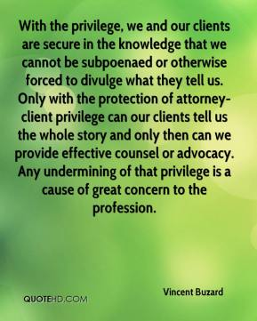 With the privilege, we and our clients are secure in the knowledge that we cannot be subpoenaed or otherwise forced to divulge what they tell us. Only with the protection of attorney-client privilege can our clients tell us the whole story and only then can we provide effective counsel or advocacy. Any undermining of that privilege is a cause of great concern to the profession.