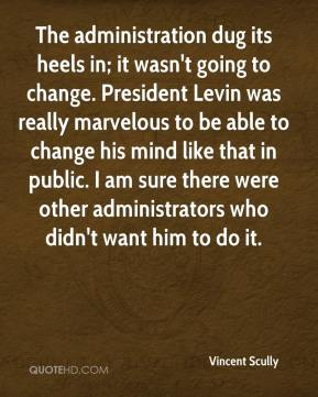 Vincent Scully  - The administration dug its heels in; it wasn't going to change. President Levin was really marvelous to be able to change his mind like that in public. I am sure there were other administrators who didn't want him to do it.