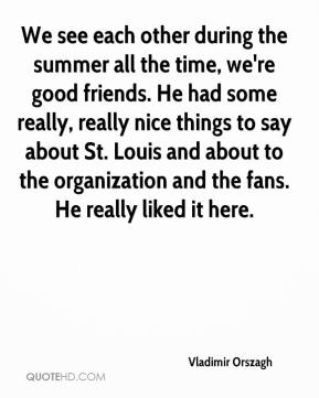 Vladimir Orszagh  - We see each other during the summer all the time, we're good friends. He had some really, really nice things to say about St. Louis and about to the organization and the fans. He really liked it here.