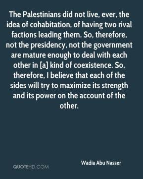 Wadia Abu Nasser  - The Palestinians did not live, ever, the idea of cohabitation, of having two rival factions leading them. So, therefore, not the presidency, not the government are mature enough to deal with each other in [a] kind of coexistence. So, therefore, I believe that each of the sides will try to maximize its strength and its power on the account of the other.