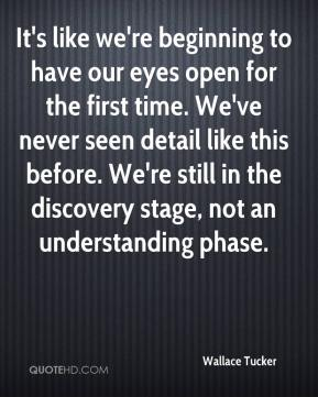 Wallace Tucker  - It's like we're beginning to have our eyes open for the first time. We've never seen detail like this before. We're still in the discovery stage, not an understanding phase.