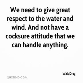 Walt Drag  - We need to give great respect to the water and wind. And not have a cocksure attitude that we can handle anything.