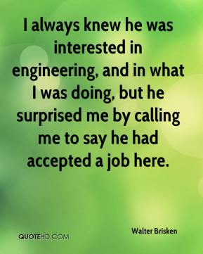 Walter Brisken  - I always knew he was interested in engineering, and in what I was doing, but he surprised me by calling me to say he had accepted a job here.