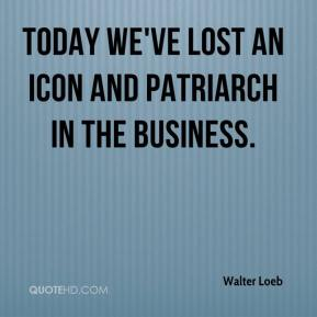Walter Loeb  - Today we've lost an icon and patriarch in the business.