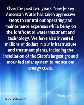 Walter Lynch  - Over the past two years, New Jersey American Water has taken aggressive steps to control our operating and maintenance expenses while being on the forefront of water treatment and technology. We have also invested millions of dollars in our infrastructure and treatment plants, including the installation of the State's largest ground mounted solar system to reduce our energy costs.