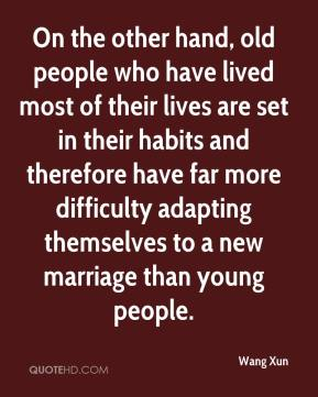 Wang Xun  - On the other hand, old people who have lived most of their lives are set in their habits and therefore have far more difficulty adapting themselves to a new marriage than young people.