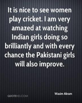 Wasim Akram  - It is nice to see women play cricket. I am very amazed at watching Indian girls doing so brilliantly and with every chance the Pakistani girls will also improve.