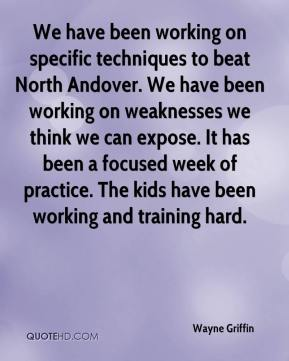 We have been working on specific techniques to beat North Andover. We have been working on weaknesses we think we can expose. It has been a focused week of practice. The kids have been working and training hard.