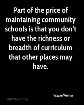 Wayne Worner  - Part of the price of maintaining community schools is that you don't have the richness or breadth of curriculum that other places may have.