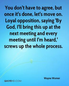 Wayne Worner  - You don't have to agree, but once it's done, let's move on. Loyal opposition, saying 'By God, I'll bring this up at the next meeting and every meeting until I'm heard,' screws up the whole process.