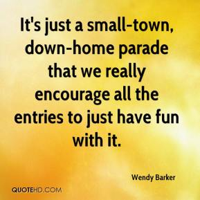 Wendy Barker  - It's just a small-town, down-home parade that we really encourage all the entries to just have fun with it.